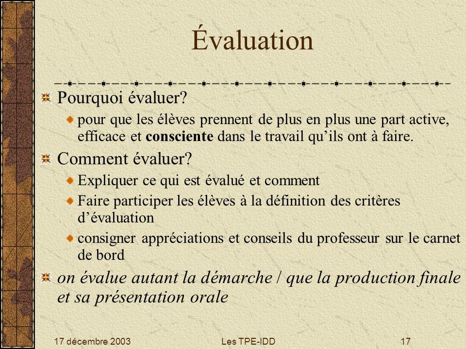 17 décembre 2003Les TPE-IDD17 Évaluation Pourquoi évaluer? pour que les élèves prennent de plus en plus une part active, efficace et consciente dans l