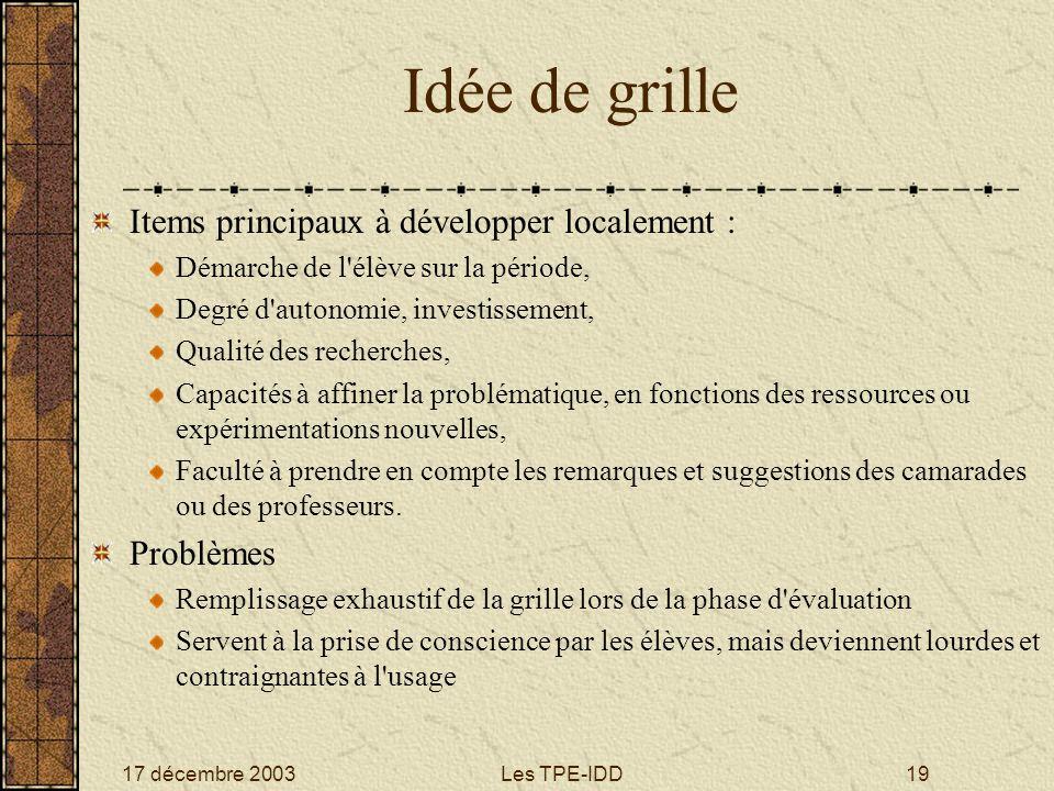 17 décembre 2003Les TPE-IDD19 Idée de grille Items principaux à développer localement : Démarche de l'élève sur la période, Degré d'autonomie, investi