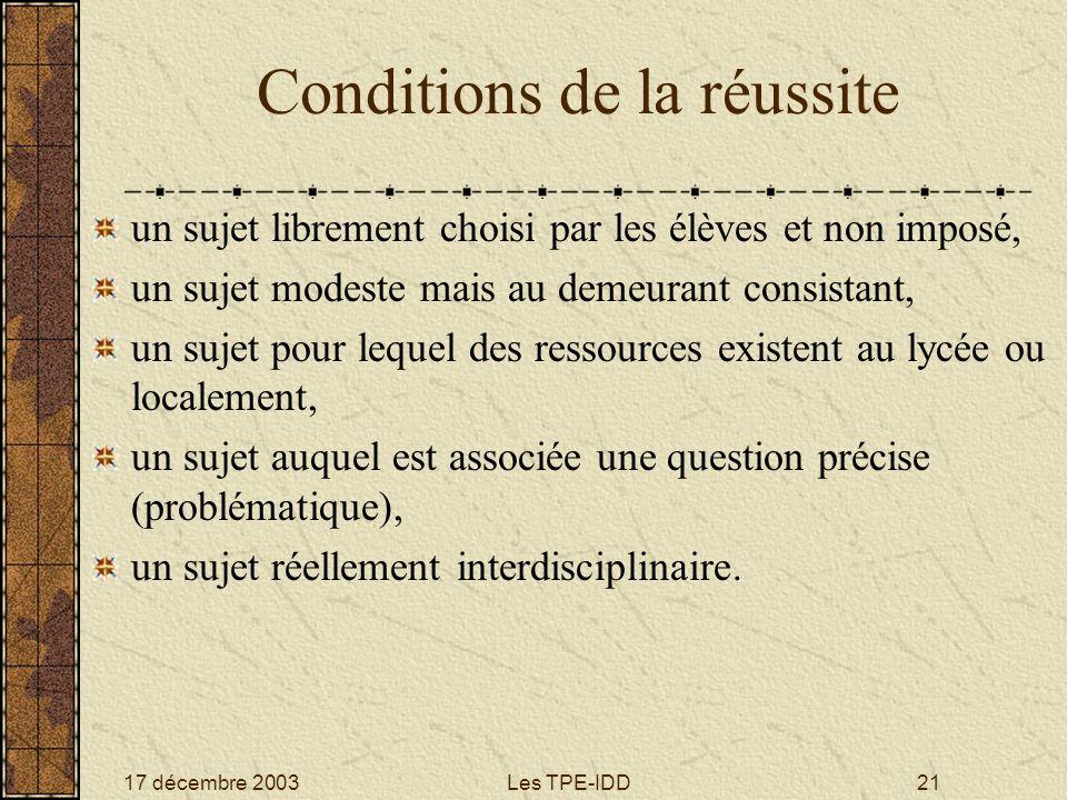 17 décembre 2003Les TPE-IDD21 Conditions de la réussite un sujet librement choisi par les élèves et non imposé, un sujet modeste mais au demeurant con