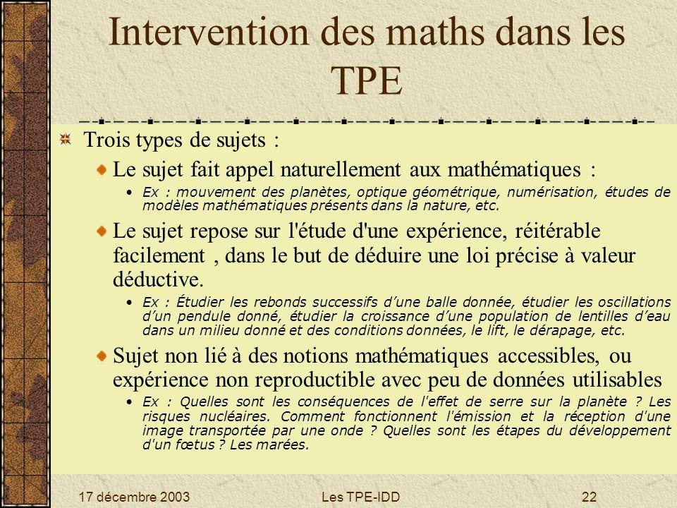 17 décembre 2003Les TPE-IDD22 Intervention des maths dans les TPE Trois types de sujets : Le sujet fait appel naturellement aux mathématiques : Ex : m