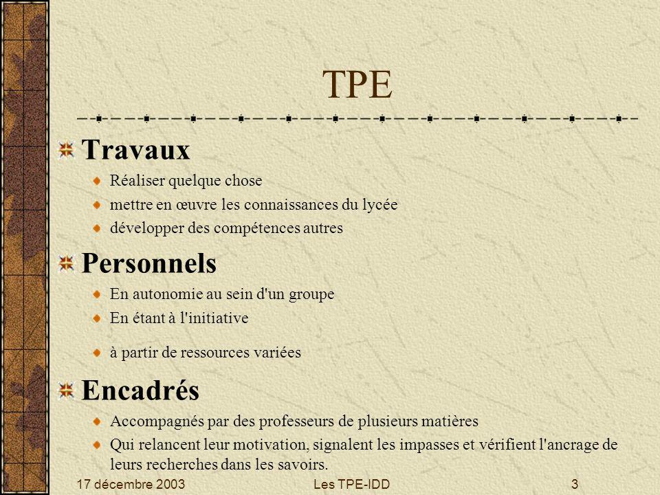 17 décembre 2003Les TPE-IDD3 TPE Travaux Réaliser quelque chose mettre en œuvre les connaissances du lycée développer des compétences autres Personnel