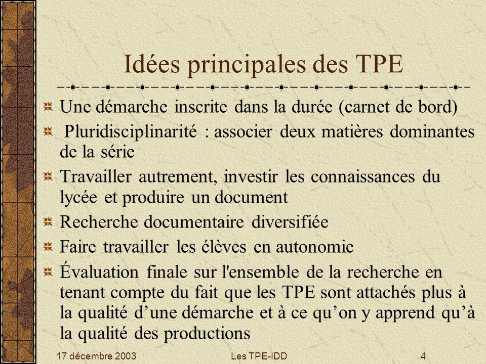 17 décembre 2003Les TPE-IDD4 Idées principales des TPE Une démarche inscrite dans la durée (carnet de bord) Pluridisciplinarité : associer deux matièr