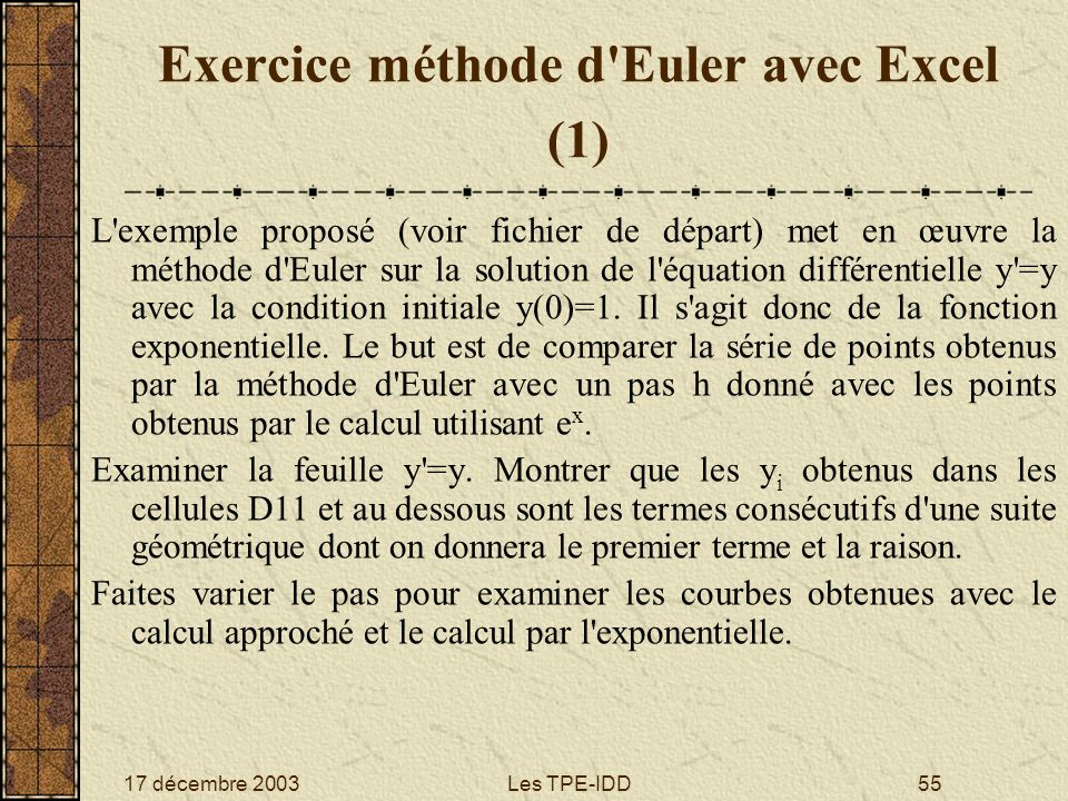 17 décembre 2003Les TPE-IDD55 Exercice méthode d'Euler avec Excel (1) L'exemple proposé (voir fichier de départ) met en œuvre la méthode d'Euler sur l