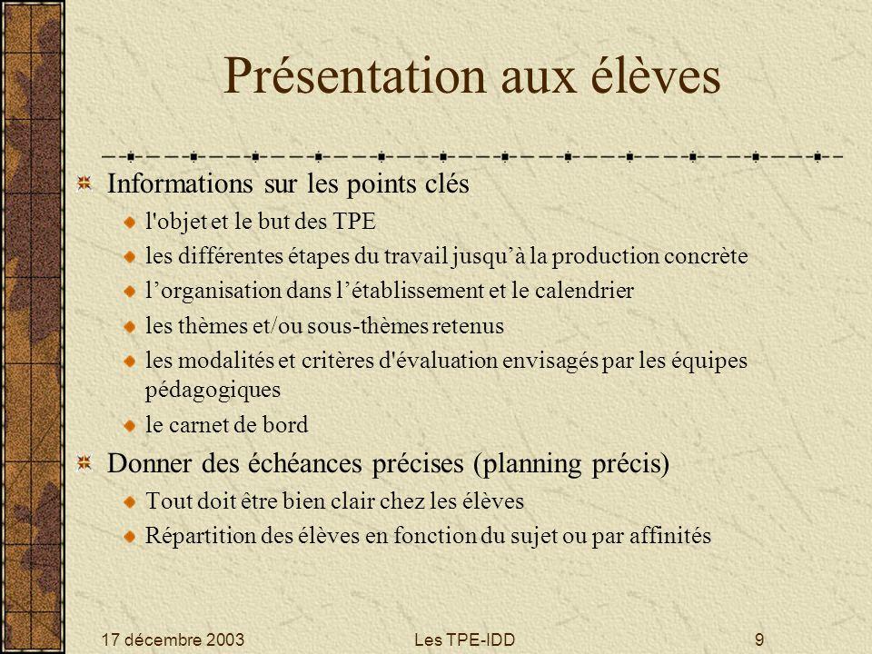 17 décembre 2003Les TPE-IDD9 Présentation aux élèves Informations sur les points clés l'objet et le but des TPE les différentes étapes du travail jusq