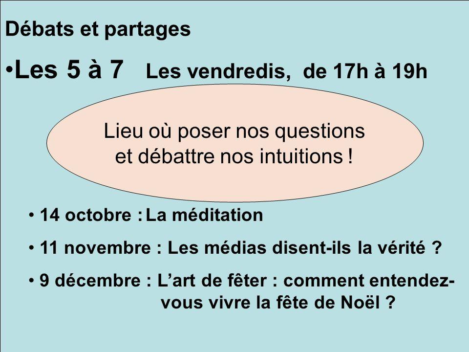 Débats et partages Les 5 à 7 Les vendredis, de 17h à 19h 14 octobre :La méditation 11 novembre : Les médias disent-ils la vérité ? 9 décembre : Lart d