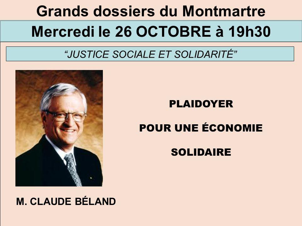 Grands dossiers du Montmartre Mercredi le 26 OCTOBRE à 19h30 JUSTICE SOCIALE ET SOLIDARITÉ PLAIDOYER POUR UNE ÉCONOMIE SOLIDAIRE M. CLAUDE BÉLAND