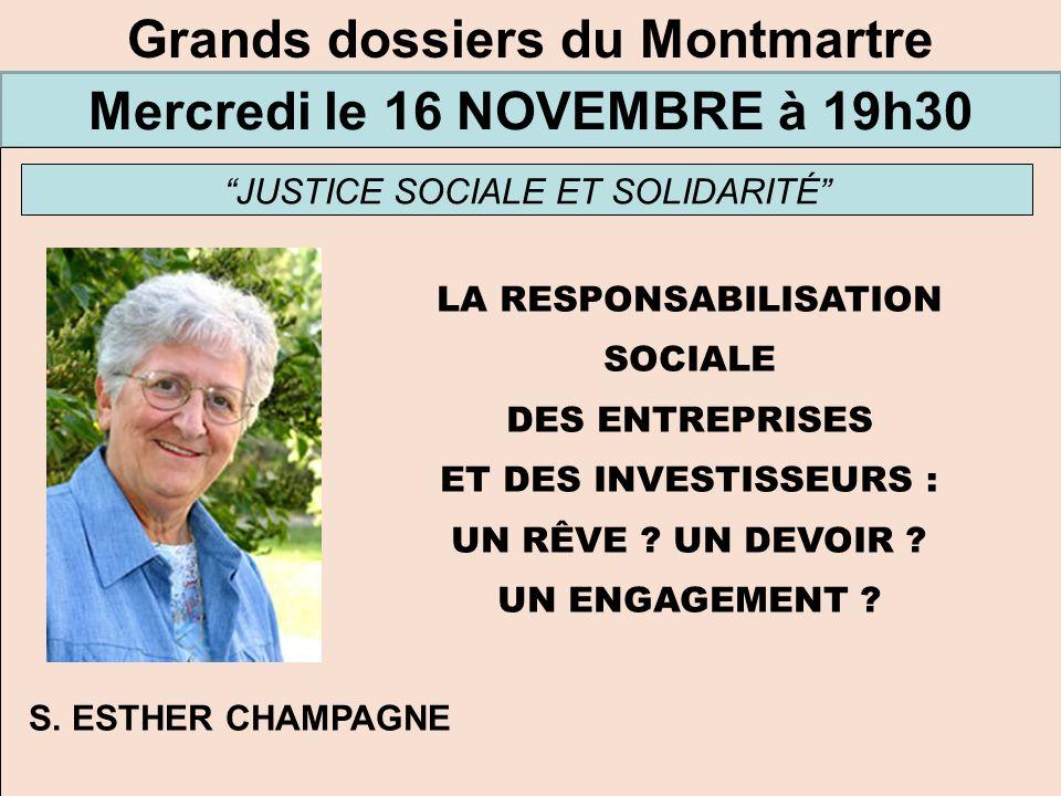 Grands dossiers du Montmartre Mercredi le 16 NOVEMBRE à 19h30 JUSTICE SOCIALE ET SOLIDARITÉ LA RESPONSABILISATION SOCIALE DES ENTREPRISES ET DES INVES