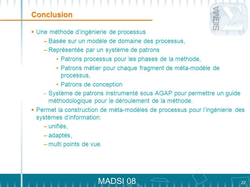 22 MADSI 08 Conclusion Une méthode dingénierie de processus –Basée sur un modèle de domaine des processus, –Représentée par un système de patrons Patr