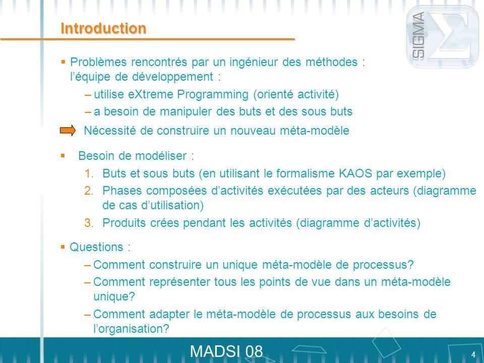 4 MADSI 08 Introduction Problèmes rencontrés par un ingénieur des méthodes : léquipe de développement : –utilise eXtreme Programming (orienté activité