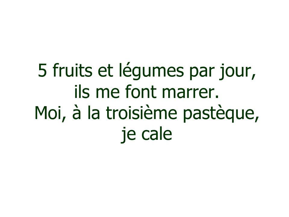 5 fruits et légumes par jour, ils me font marrer. Moi, à la troisième pastèque, je cale