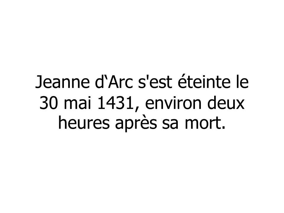 Jeanne dArc s'est éteinte le 30 mai 1431, environ deux heures après sa mort.