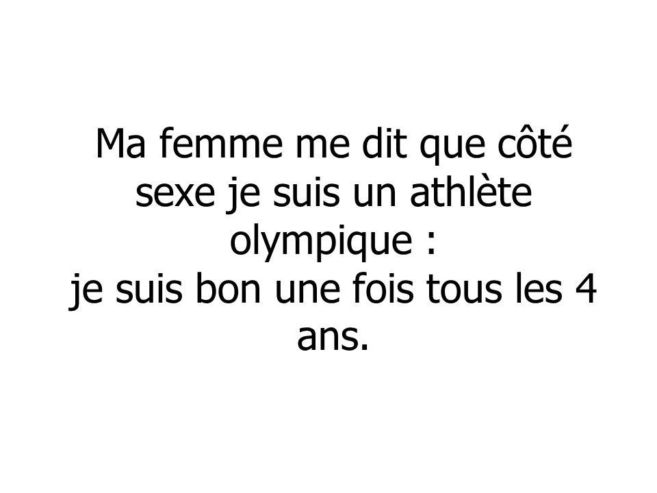 Ma femme me dit que côté sexe je suis un athlète olympique : je suis bon une fois tous les 4 ans.