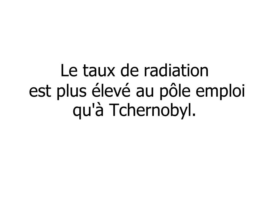 Le taux de radiation est plus élevé au pôle emploi qu'à Tchernobyl.