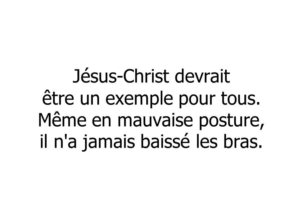 Jésus-Christ devrait être un exemple pour tous. Même en mauvaise posture, il n'a jamais baissé les bras.