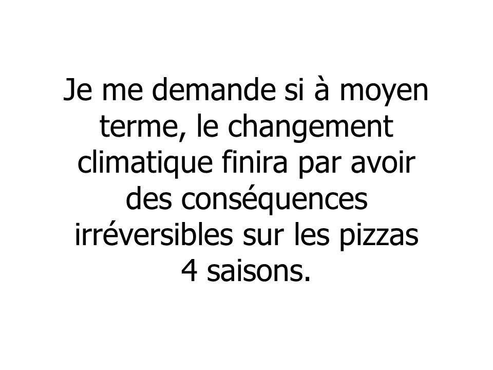 Je me demande si à moyen terme, le changement climatique finira par avoir des conséquences irréversibles sur les pizzas 4 saisons.