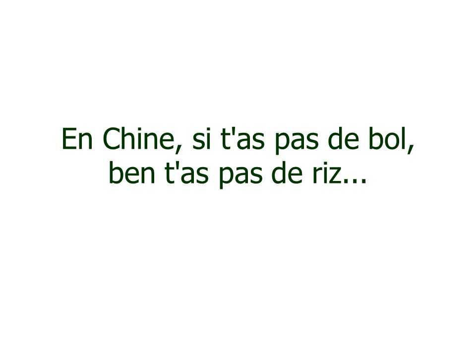 En Chine, si t as pas de bol, ben t as pas de riz...