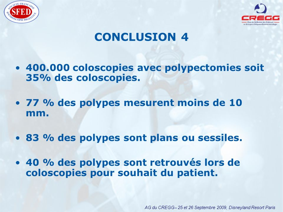 AG du CREGG– 25 et 26 Septembre 2009, Disneyland Resort Paris CONCLUSION 4 400.000 coloscopies avec polypectomies soit 35% des coloscopies.