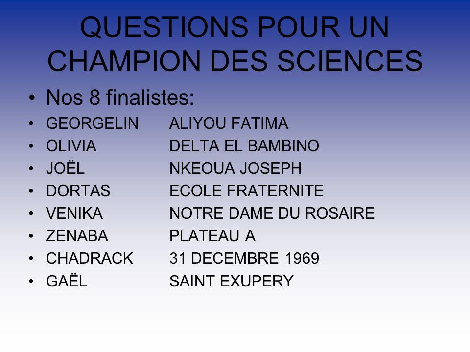 QUESTIONS POUR UN CHAMPION DES SCIENCES Nos 8 finalistes: GEORGELIN ALIYOU FATIMA OLIVIADELTA EL BAMBINO JOËL NKEOUA JOSEPH DORTAS ECOLE FRATERNITE VENIKA NOTRE DAME DU ROSAIRE ZENABAPLATEAU A CHADRACK31 DECEMBRE 1969 GAËL SAINT EXUPERY