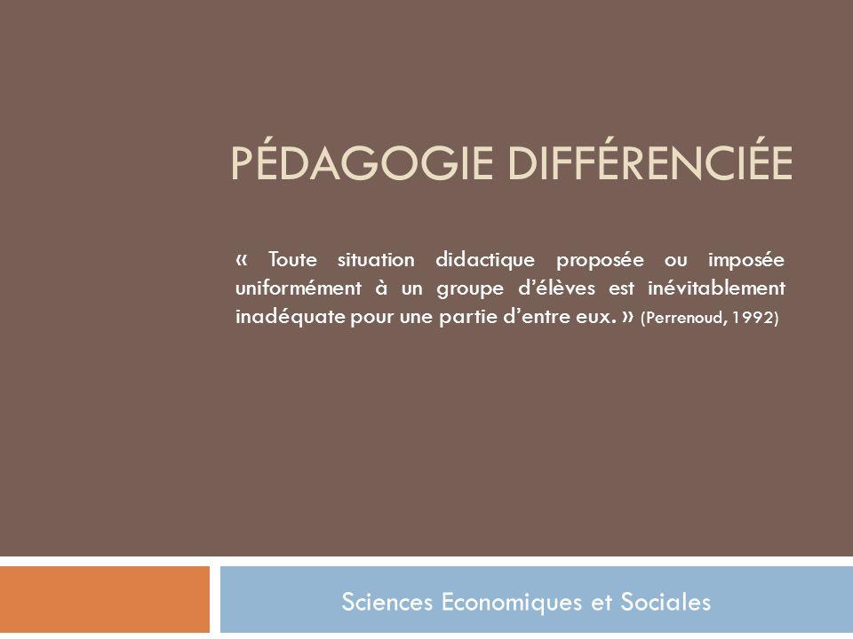 PÉDAGOGIE DIFFÉRENCIÉE Sciences Economiques et Sociales « Toute situation didactique proposée ou imposée uniformément à un groupe délèves est inévitablement inadéquate pour une partie dentre eux.