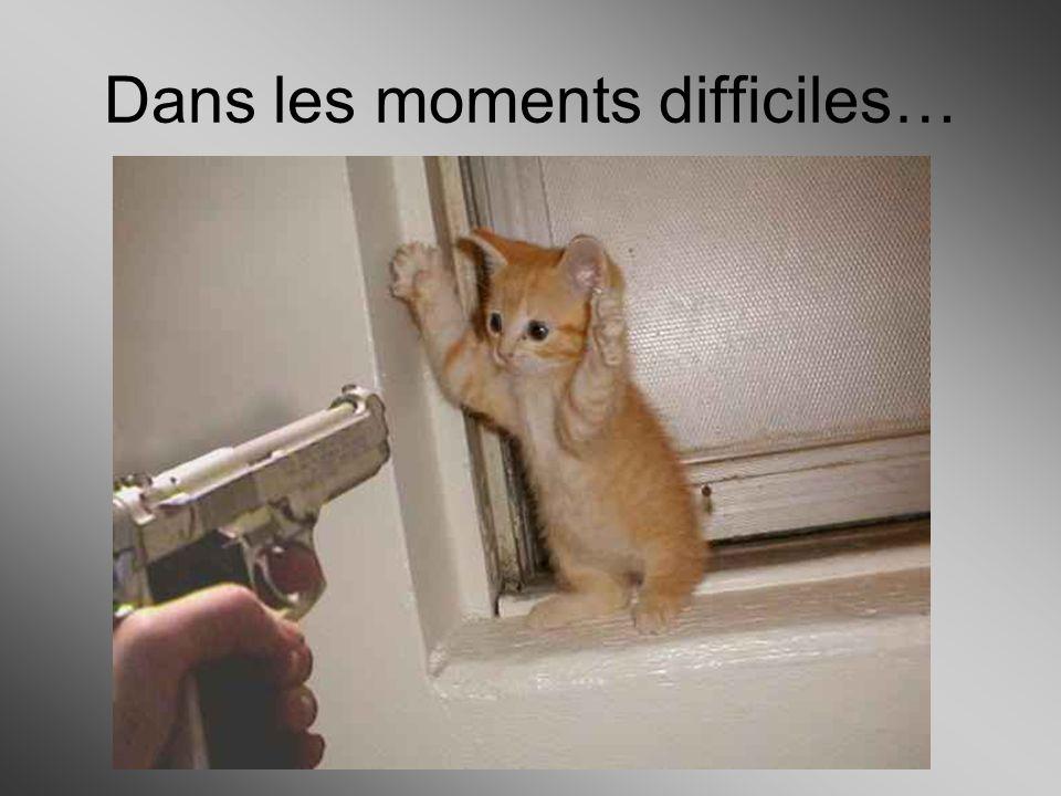 Dans les moments difficiles…