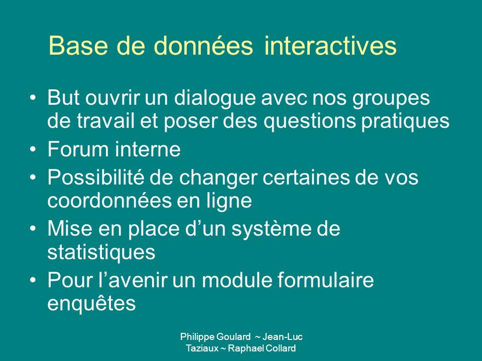 Philippe Goulard ~ Jean-Luc Taziaux ~ Raphael Collard Base de données interactives But ouvrir un dialogue avec nos groupes de travail et poser des que