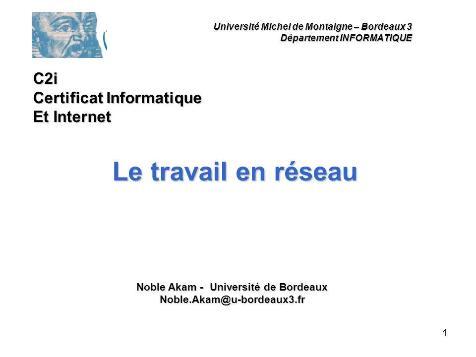 1 Université Michel de Montaigne – Bordeaux 3 Département INFORMATIQUE Le travail en réseau Noble Akam - Université de Bordeaux Noble.Akam@u-bordeaux3