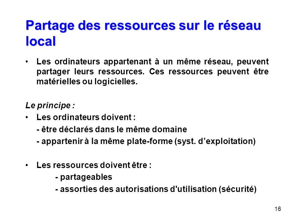 16 Partage des ressources sur le réseau local Les ordinateurs appartenant à un même réseau, peuvent partager leurs ressources. Ces ressources peuvent