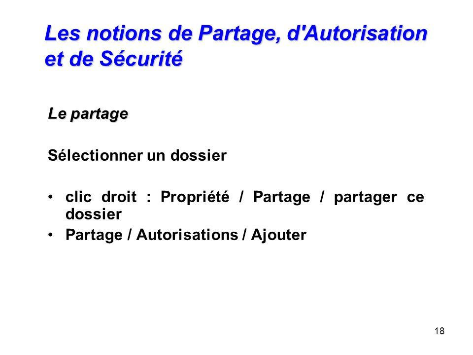 18 Les notions de Partage, d'Autorisation et de Sécurité Le partage Le partage Sélectionner un dossier clic droit : Propriété / Partage / partager ce