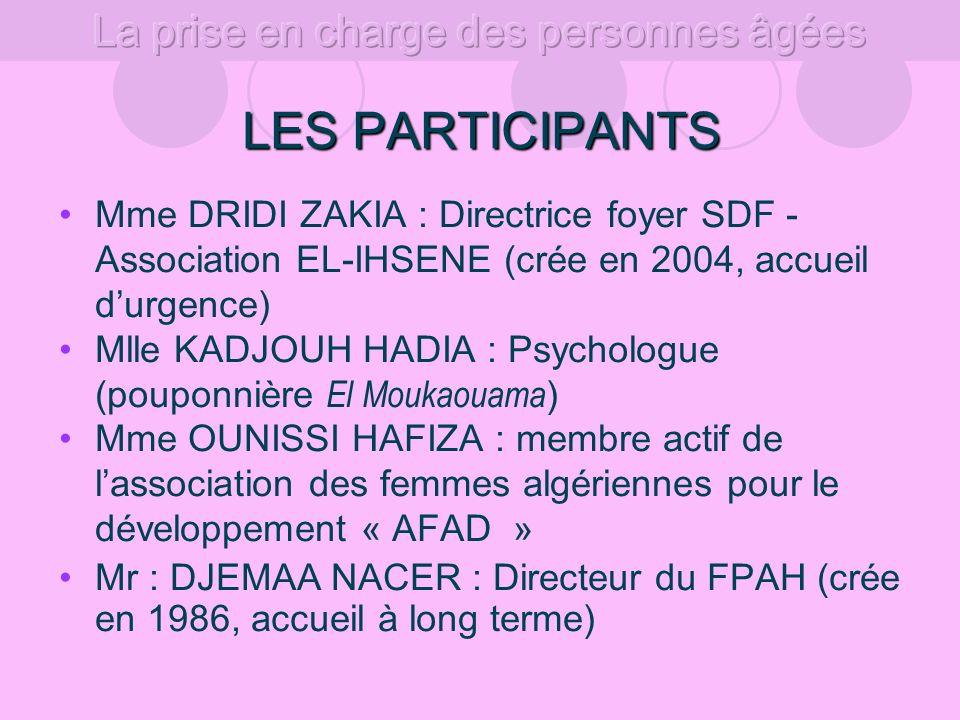 LES PARTICIPANTS Mme DRIDI ZAKIA : Directrice foyer SDF - Association EL-IHSENE (crée en 2004, accueil durgence) Mlle KADJOUH HADIA : Psychologue (pouponnière El Moukaouama ) Mme OUNISSI HAFIZA : membre actif de lassociation des femmes algériennes pour le développement « AFAD » Mr : DJEMAA NACER : Directeur du FPAH (crée en 1986, accueil à long terme)