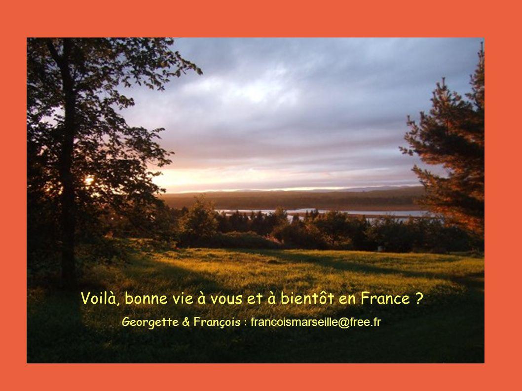 Voilà, bonne vie à vous et à bientôt en France Georgette & François : francoismarseille@free.fr