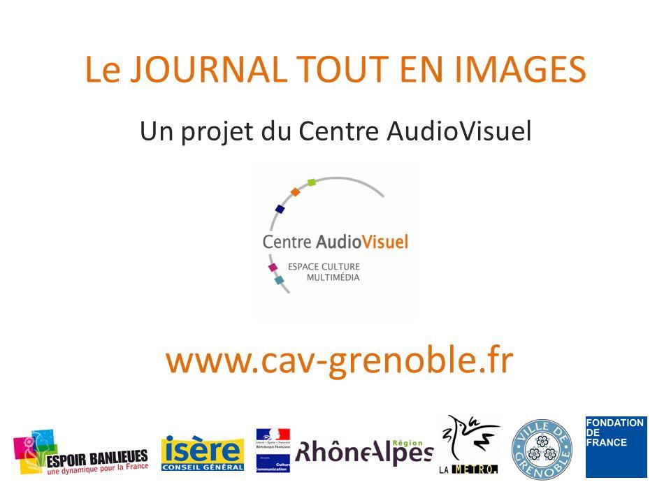 Le JOURNAL TOUT EN IMAGES Un projet du Centre AudioVisuel www.cav-grenoble.fr