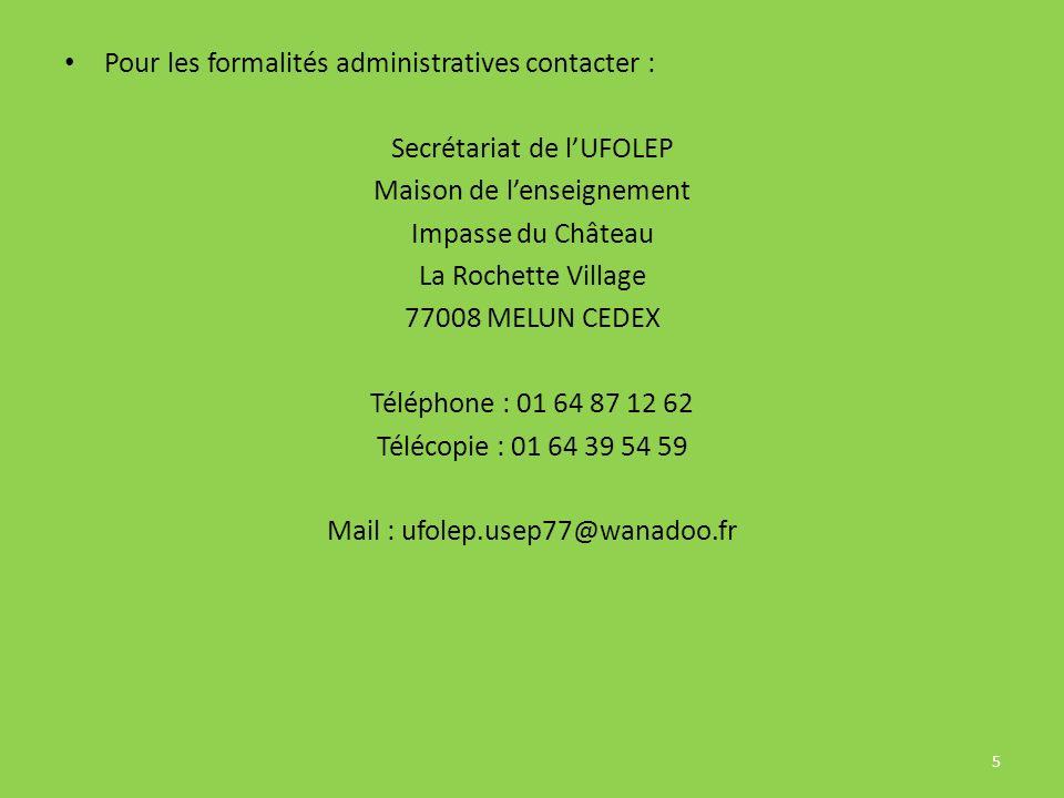 Pour les formalités administratives contacter : Secrétariat de lUFOLEP Maison de lenseignement Impasse du Château La Rochette Village 77008 MELUN CEDEX Téléphone : 01 64 87 12 62 Télécopie : 01 64 39 54 59 Mail : ufolep.usep77@wanadoo.fr 5