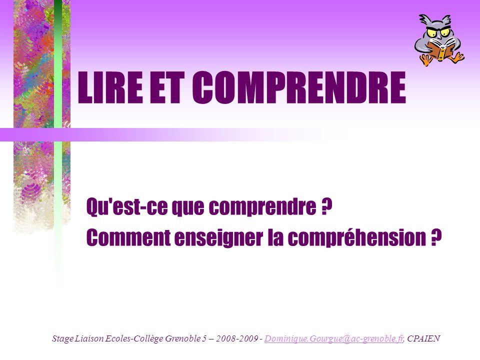 LIRE ET COMPRENDRE Qu'est-ce que comprendre ? Comment enseigner la compréhension ? Stage Liaison Ecoles-Collège Grenoble 5 – 2008-2009 - Dominique.Gou