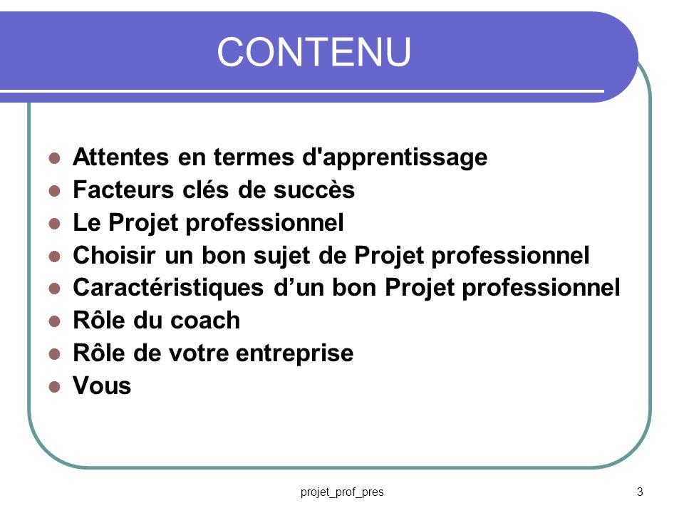 projet_prof_pres3 CONTENU Attentes en termes d apprentissage Facteurs clés de succès Le Projet professionnel Choisir un bon sujet de Projet professionnel Caractéristiques dun bon Projet professionnel Rôle du coach Rôle de votre entreprise Vous