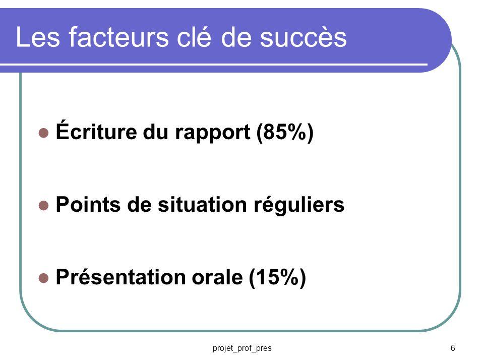 projet_prof_pres6 Les facteurs clé de succès Écriture du rapport (85%) Points de situation réguliers Présentation orale (15%)
