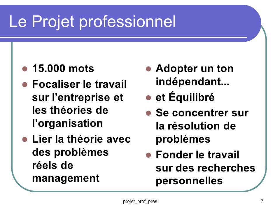 projet_prof_pres7 Le Projet professionnel 15.000 mots Focaliser le travail sur lentreprise et les théories de lorganisation Lier la théorie avec des problèmes réels de management Adopter un ton indépendant...
