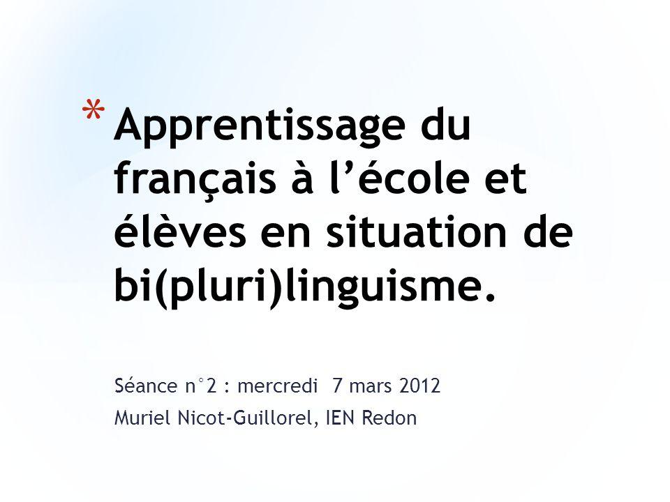 Séance n°2 : mercredi 7 mars 2012 Muriel Nicot-Guillorel, IEN Redon * Apprentissage du français à lécole et élèves en situation de bi(pluri)linguisme.