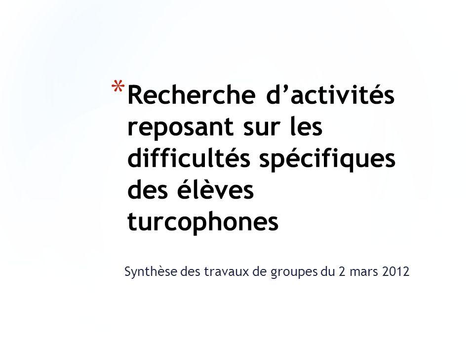 * Recherche dactivités reposant sur les difficultés spécifiques des élèves turcophones Synthèse des travaux de groupes du 2 mars 2012