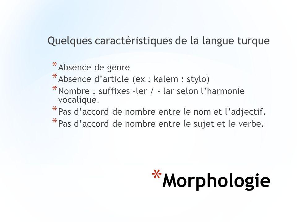 * Morphologie Quelques caractéristiques de la langue turque * Absence de genre * Absence darticle (ex : kalem : stylo) * Nombre : suffixes –ler / - la