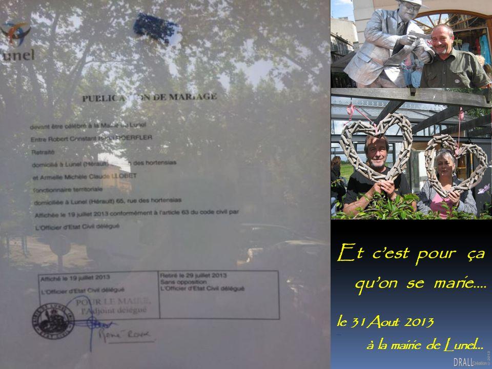 Et cest pour ça -- quon se marie …. le 31 Aout 2013 -- à la mairie de Lunel…