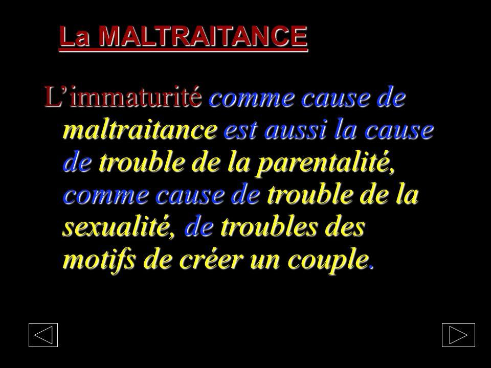 La MALTRAITANCE Limmaturité comme cause de maltraitance est aussi la cause de trouble de la parentalité, comme cause de trouble de la sexualité, de troubles des motifs de créer un couple.