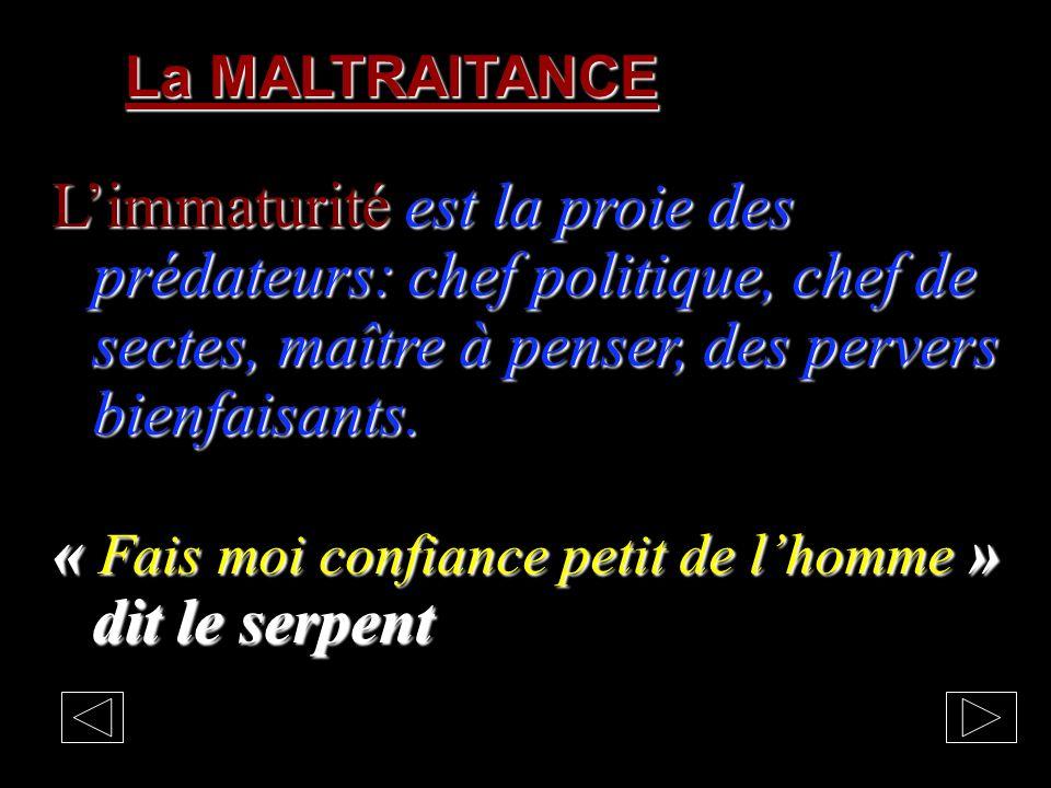 La MALTRAITANCE Limmaturité est la proie des prédateurs: chef politique, chef de sectes, maître à penser, des pervers bienfaisants.