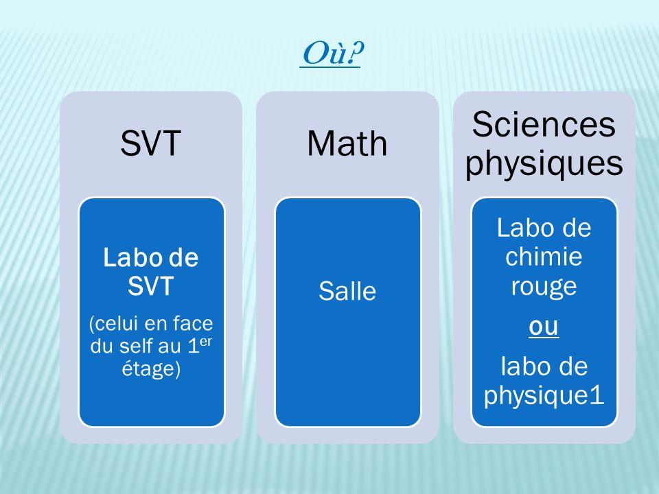 Où? SVT Labo de SVT (celui en face du self au 1 er étage) Math Salle Sciences physiques Labo de chimie rouge ou labo de physique1