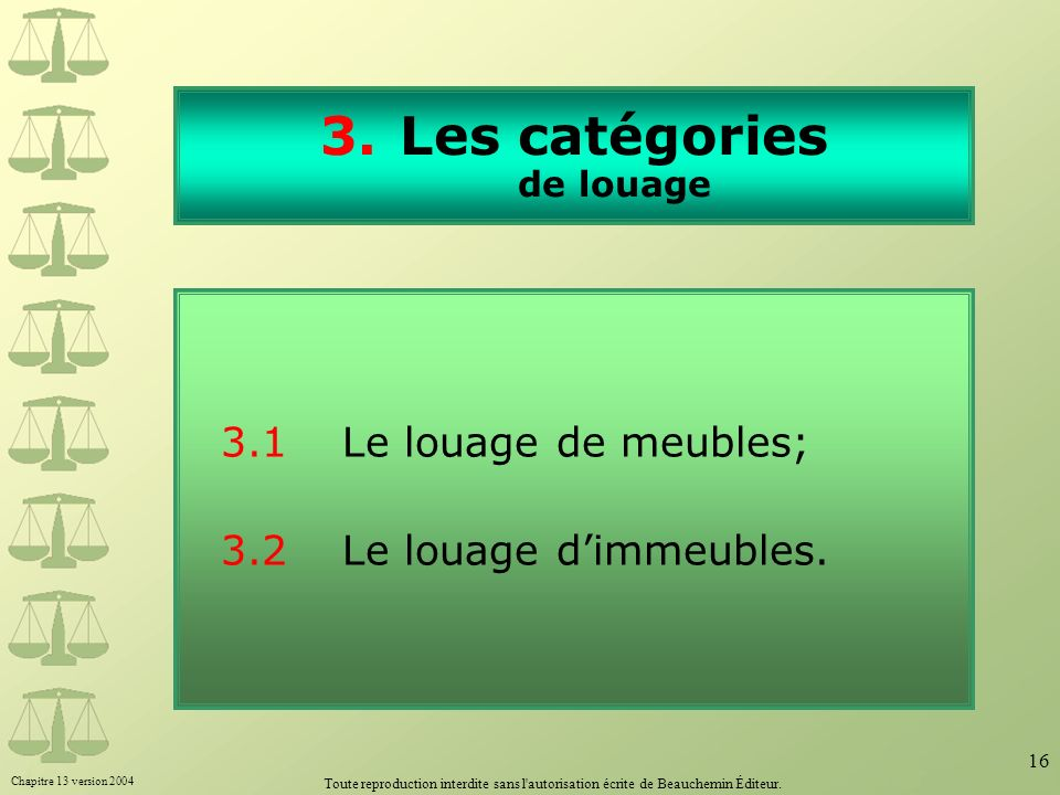 Chapitre 13 version 2004 Toute reproduction interdite sans l'autorisation écrite de Beauchemin Éditeur. 16 3.Les catégories de louage 3.1Le louage de