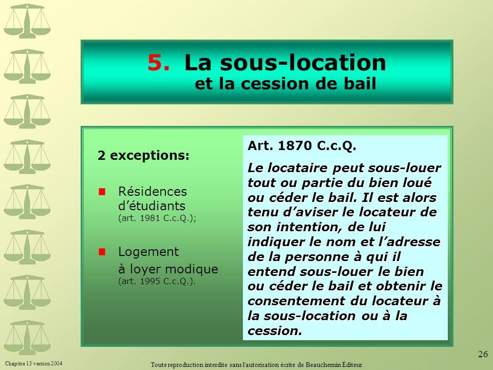 Chapitre 13 version 2004 Toute reproduction interdite sans l'autorisation écrite de Beauchemin Éditeur. 26 5.La sous-location et la cession de bail 2