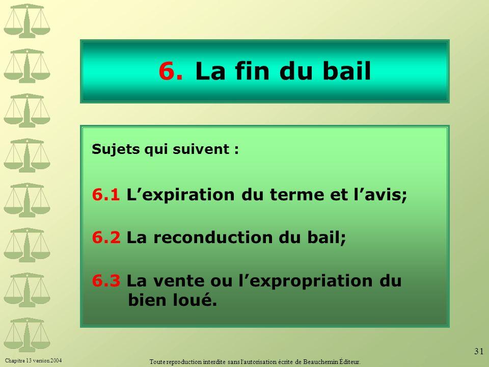 Chapitre 13 version 2004 Toute reproduction interdite sans l'autorisation écrite de Beauchemin Éditeur. 31 6.La fin du bail Sujets qui suivent : 6.1 L