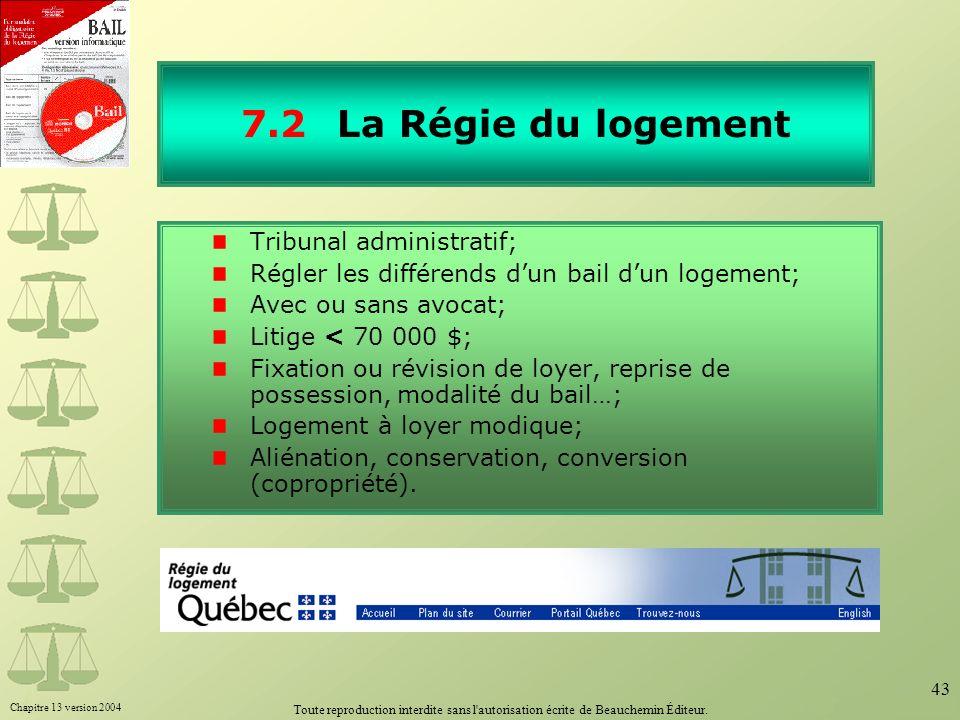 Chapitre 13 version 2004 Toute reproduction interdite sans l'autorisation écrite de Beauchemin Éditeur. 43 7.2La Régie du logement Tribunal administra