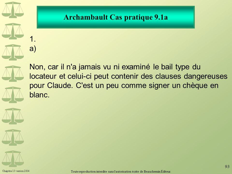 Chapitre 13 version 2004 Toute reproduction interdite sans l'autorisation écrite de Beauchemin Éditeur. 93 Archambault Cas pratique 9.1a 1. a) Non, ca