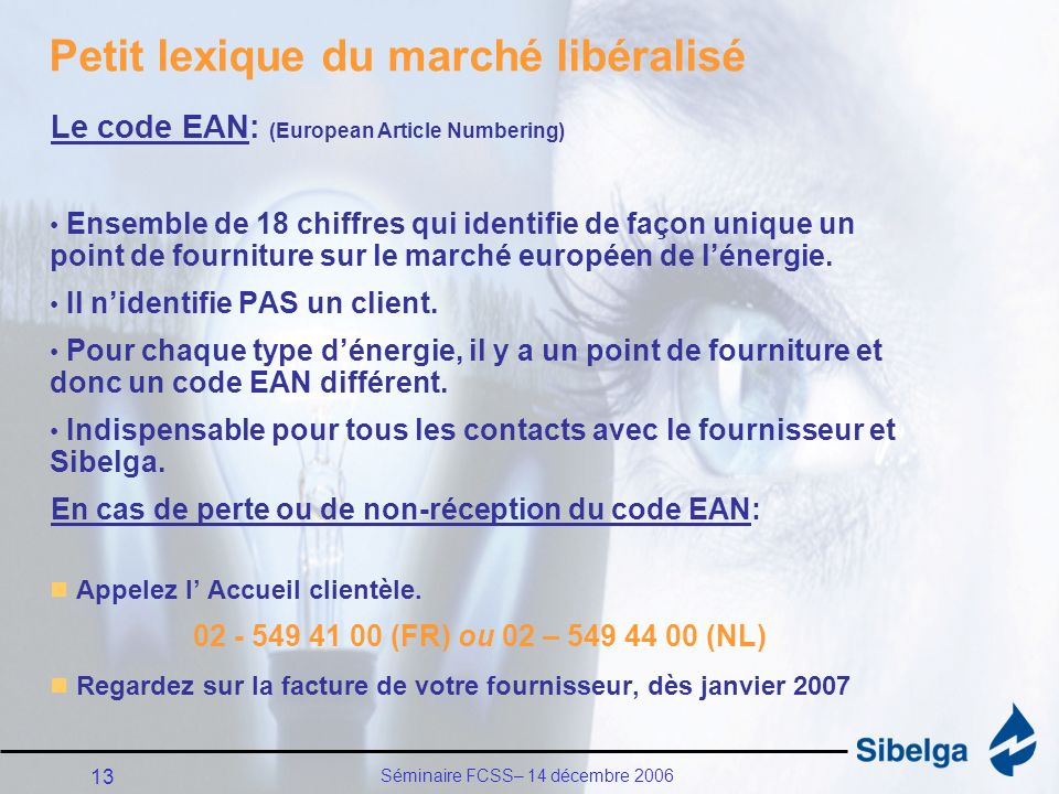 Séminaire FCSS– 14 décembre 2006 13 Petit lexique du marché libéralisé Le code EAN: (European Article Numbering) Ensemble de 18 chiffres qui identifie de façon unique un point de fourniture sur le marché européen de lénergie.