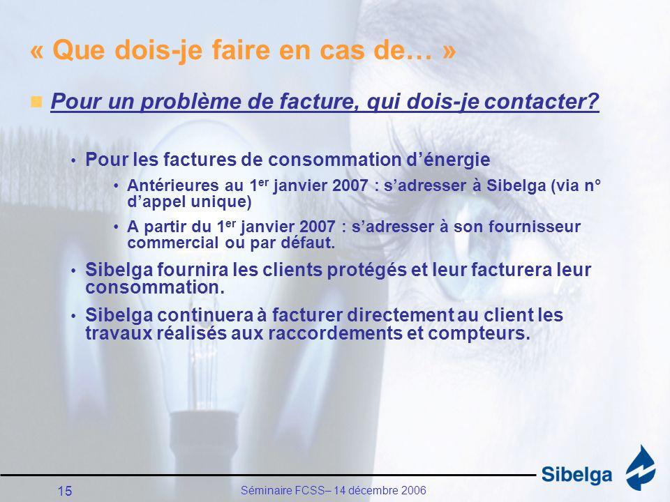 Séminaire FCSS– 14 décembre 2006 15 « Que dois-je faire en cas de… » Pour un problème de facture, qui dois-je contacter.